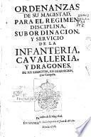 Ordenanzas de su Magestad para el regimen, disciplina, subordinacion y servicio de la infanteria, cavallería y dragones de sus exercitos, en guarnicion y en compañia