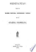 Ordenanzas para el réjimen, disciplina, subordinacion i servicio de la Guardia Colombiana