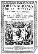 Ordinaciones de la imperial ciudad de Zaragoza, dadas por la Magestad Catolica del Señor Rei Felipe Tercero en Aragon, año 1645
