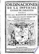 Ordinaciones de la imperial ciudad de Zaragoza dadas por la magestad catolica del señor rei Felipe tercero en Aragón, año MDCLVIII