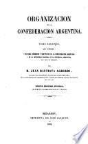 Organizacion de la Confederacion Argentina ... Nueva edicion oficial, corregida y aumentada por el autor