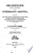 Organizacion política y económica de la Confederacion Argentina ... Nueva edicion oficial, corregida y revisada por el autor