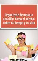 Organízate de manera sencilla: Toma el control sobre tu tiempo y tu vida