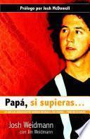 Papa, Si Supieras: Lo Que los Adolescentes Quieren Decirle A Sus Padres... Pero No Lo Hacen = Dad, If You Only Knew