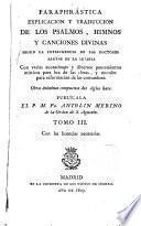 Paraphrástica explicación y traducción de los Psalmos, himnos y canciones divinas, con varias anotationes y diversos pensamientos místicos y morales