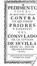 Pedimento fiscal de cargos, notas, y resultas contra los que fueron priores y consules del consulado de la ciudad de Sevilla desde el año de 1689. hasta fin de diziembre de 1705