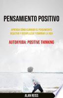 Pensamiento Positivo: Aprenda Cómo Eliminar El Pensamiento Negativo Y Reemplazar Y Dominar La Vida
