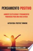 Pensamiento positivo: Aumente su felicidad y pensamientos poderosos para una vida exitosa