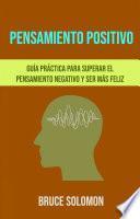 Pensamiento Positivo: Guía Práctica Para Superar El Pensamiento Negativo Y Ser Más Feliz.