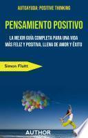 Pensamiento Positivo: La Mejor Guía Completa Para Una Vida Más Feliz Y Positiva, Llena De Amor Y Éxito