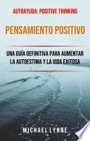 Pensamiento Positivo: Una Guía Definitiva Para Aumentar La Autoestima Y La Vida Exitosa