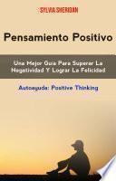 Pensamiento Positivo: Una Mejor Guía Para Superar La Negatividad Y Lograr La Felicidad