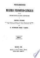 Pensamientos y mʹaximas filosʹofico-catolicas de los inmortales genios y profundos pensadores D. Jaime Balmes, P. Rʹaulica, P. Fʹelix, Marquʹes de Valdegamas, Vizconde de BOnald, Conde de Maistre, etc