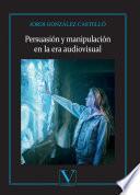 Persuasión y manipulación en la era audiovisual