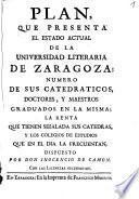 Plan que presenta el estado actual de la Universidad Literaria de Zaragoza, numero de sus catedraticos, doctores y maestros graduados en la misma, la renta que tienen señalada sus catedras y los colegios de estudios que en el dia la frecuentan