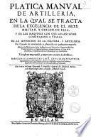 Platica manual de artilleria, en la qual se tracta de la excelencia de el arte militar, y origen de ella, y de las maquinas con que los antigos comencaron a vsarla, de la inuencion de la poluora, y artilleria ... por Luys Collado