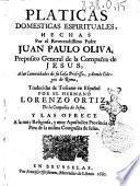 Platicas domesticas espirituales, hechas por el reverendissimo padre Juan Paulo Oliva, preposito general de la Compañia de Jesus, ... traducidas de toscano en español por el hermano Lorenzo Ortiz, ..