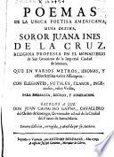 Poemas de la unica poetisa americana musa dezima... Soror Juana Ines de la Cruz religiosa professa en el el Monasterio de San Geronimo de la Imperial ciudad de Mexico ...