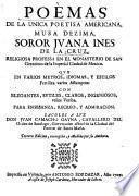 Poemas De La Unica Poetisa Americana, Musa Dezima, Soror Jvana Ines De La Cruz, Religiosa Professa En El Monasterio De San Geronimo de la Imperial Ciudad de Mexico