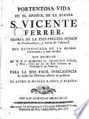 Portentosa vida de el apostol de la Europa S. Vicente Ferrer que entresacada de la misma reflexionada y más verídica que escribió Francisco vidal para la más fácil inteligencia de todos sus devotos...