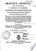 Practica criminal por principios ó Modo y forma de instruir los procesos criminales de las causas de oficio de justicia ...