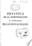 Practica de la administracion, y cobranza de las Rentas Reales, y visita de los ministros, que se ocupan en ellas