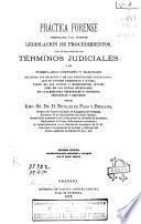 Práctica forense arreglada a la vigente legislación de procedimientos, con un tratado de los términos judiciales y un formulario completo y razonado de todos los escritos y de las principales actuaciones...