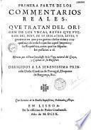 Primera parte de los commentarios reales, que tratan del origen de los yncas, reyes que fueron del Peru, de su idolatria, leyes, y govierno en paz y en guerra. escritos por el Ynca Garcilasso de la Vega