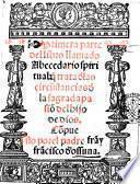Primera parte del libro llamado abacedario spiritual, que trata dellas circustancia della sagrada passion del hijo de Dios. Compuesto por el padre fray Francisco de Ossuna
