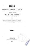 Proceso contra el rey de Mallorca d. Jaime III, mandado formar por el rey d. Pedro IV de Aragon