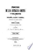 Procesos de las antiguas cortes y parlamentos de Cataluna, Aragon y Valencia ... Tomo VIII