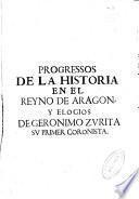 Progressos de la Historia en el Reyno de Aragon, y elogios de Geronimo Zurita, su primer coronista ...