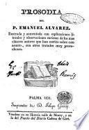 Prosodia del P. Emanuel Alvarez ilustrada y aumentada con esplicaciones literales y observaciones curiosas de los mas clásicos autores que han escrito sobre este asunto, con otros tratados muy provechosos