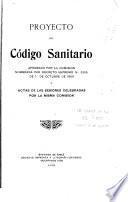 Proyecto de código sanitario aprobado por la comision nombrada por decreto supremo no. 3306 de 1. de octubre de 1909 y actas de las sesiones celebradas por la misma comision