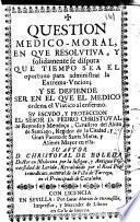 Question medico-moral, en que resolutiva y solidamente se disputa que tiempo sea el oportuno para administrar la Extrema-Vuncion ...