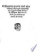 Quinta parte del abecedario spiritual de nueuo compuesta por el padre fray Francisco de Ossuna, que es consuelo de pobres y auiso de ricos. No menos vtil para los frayles, que para los seculares y aun pa los predicadores ... 1554