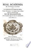 Real Academia de buenas letras de la ciudad de Barcelona: Origen, Progressos, y u primera Junta general ... con los papeles que en ella se acordaron