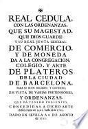 Real cedula con las ordenandas que Su Magestad da a la congregación colegio y arte de plateros de Barcelona en vista de varias pretensiones y Ordenanzas concedidas ... desde 1401 hasta 1705