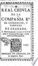 Real cedula de la compania Rl. de comercio, y fabricas de Granada. Y privilegio exclusivo para el reyno de Portugal, unida con la de Estremadura