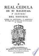 Real Cedula de su Magestad y señores del consejo, sobre la reforma y arreglo del Colegio mayor de Santa Cruz de la Universidad de Valladolid
