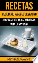 Recetas: Recetario para el Desayuno: Recetas e Ideas Asombrosas para Desayunar