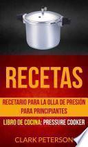 Recetas: Recetario para la olla de presión para principiantes (Libro de cocina: Pressure Cooker)