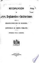 Recopilación de leyes, reglamentos e instrucciones sobre la administración en general y especiales de obras públicas
