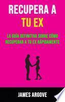 Recupera A Tu Ex: La Guía Definitiva Sobre Cómo Recuperar A Tu Ex Rápidamente.