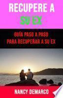 Recupere A Su Ex: Guía Paso A Paso Para Recuperar A Su Ex