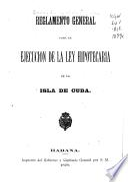 Reglamento general para la ejecución de la ley hipotecaria de la isla de Cuba