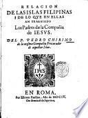 Relacion de las islas Filippinas i de lo que in ellas an trabaiado los padres dae la Compania de Iesus. Del p. Pedro Chirino ..