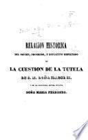 Relacion historica del origen, progreso, y definitivo resultado de la cuestion de la tutela de S. M. Doña Isabel II., y de la serenísima Señora Infanta Doña Maria Fernanda