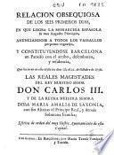 Relación obsequiosa de los seis primeros días, en que logró la monarchía española su más augusto principio ... y constituyendose Barcelona un paraíso con el arribo, desembarco y residencia que hicieron en ella desde los días 17 al 21 de octubre de 1759 las Reales Magestades del Rey ... Carlos III y de la Reyna ... María Amalia de Saxonia ... y demás soberana Familia ... escrita de orden del ... Ayuntamiento de esta capital