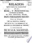 Relacion que hace el claustro de la Real y Pontificia Universidad de Cervera al Rey nuestro señor Don Fernando Sexto... de la festiva pompa con que el dia 4 de diciembre de 1746 aplaudió la exaltacion al throno y proclamacion de su S.C.R. Magestad